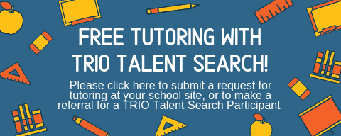 Free Tutoring with TRIO Talent Search! Please click here to submit a request for tutoring at your school site, or to make a referral for a trio talent search participant